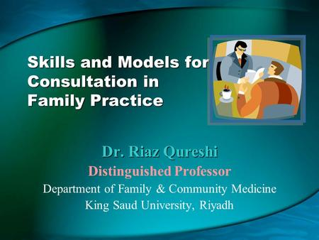 Skills and Models for Consultation in Family Practice Dr. Riaz Qureshi Distinguished Professor Department of Family & Community Medicine King Saud University,