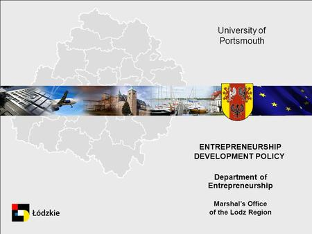 ENTREPRENEURSHIP DEVELOPMENT POLICY. Department of Entrepreneurship Marshals Office of the Lodz Region University of Portsmouth.