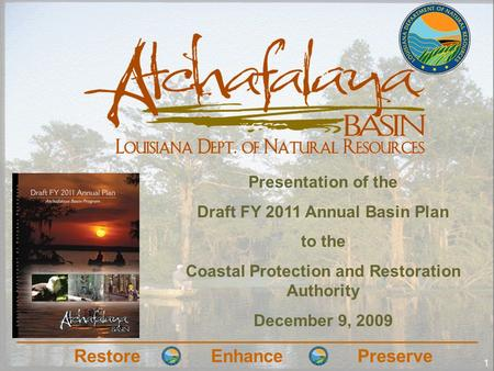 RestoreEnhancePreserve 1 Presentation of the Draft FY 2011 Annual Basin Plan to the Coastal Protection and Restoration Authority December 9, 2009.
