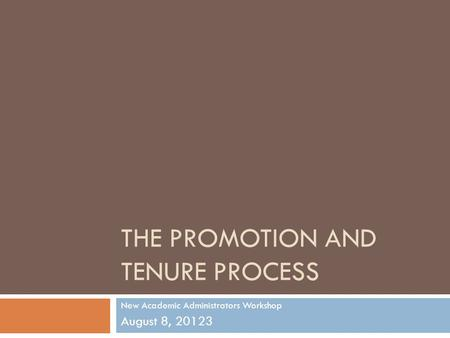THE PROMOTION AND TENURE PROCESS New Academic Administrators Workshop August 8, 20123.