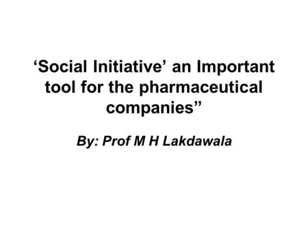Social Initiative an Important tool for the pharmaceutical companies By: Prof M H Lakdawala.