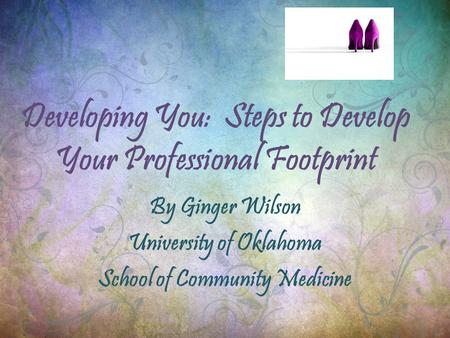 Developing You: Steps to Develop Your Professional Footprint By Ginger Wilson University of Oklahoma School of Community Medicine.