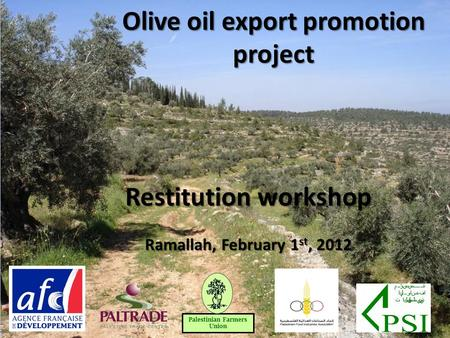Olive oil export promotion project 1 Restitution workshop Ramallah, February 1 st, 2012 Palestinian Farmers Union.