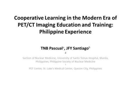 Cooperative Learning in the Modern Era of PET/CT Imaging Education and Training: Philippine Experience TNB Pascual a, JFY Santiago b a Section of Nuclear.