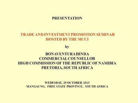 PRESENTATION TRADE AND INVESTMENT PROMOTION SEMINAR HOSTED BY THE MCCI by BONAVENTURA HINDA COMMERCIAL COUNSELLOR HIGH COMMISSION OF THE REPUBLIC OF NAMIBIA.