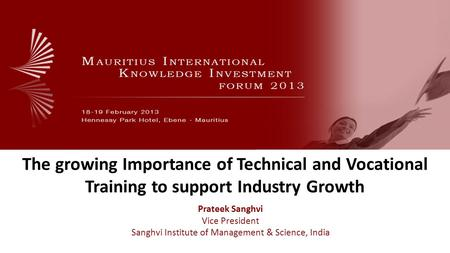 The growing Importance of Technical and Vocational Training to support Industry Growth Prateek Sanghvi Vice President Sanghvi Institute of Management &