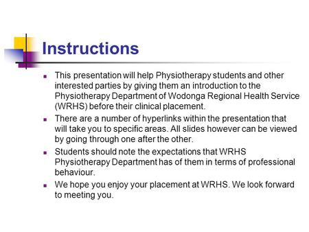 Instructions This presentation will help Physiotherapy students and other interested parties by giving them an introduction to the Physiotherapy Department.