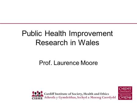 Public Health Improvement Research in Wales Prof. Laurence Moore.