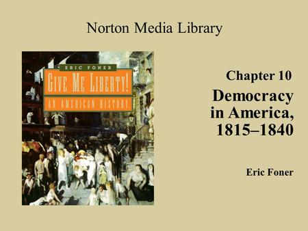 Chapter 10 Democracy in America, 1815–1840 Norton Media Library Eric Foner.