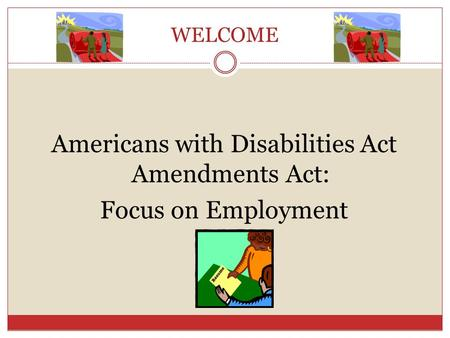 WELCOME Americans with Disabilities Act Amendments Act: Focus on Employment.