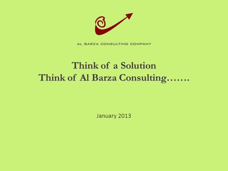 Think of a Solution Think of Al Barza Consulting……. January 2013.