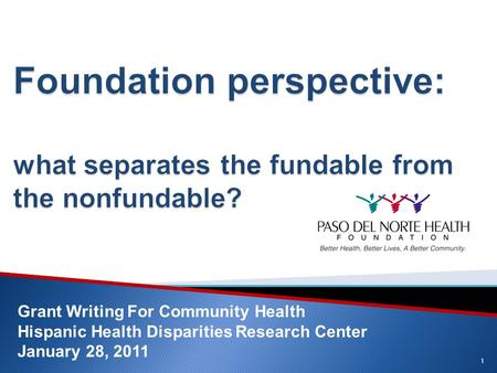 1 Grant Writing For Community Health Hispanic Health Disparities Research Center January 28, 2011.