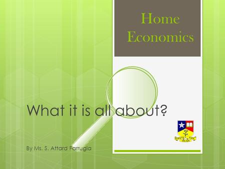 Home Economics What it is all about? By Ms. S. Attard Farrugia.