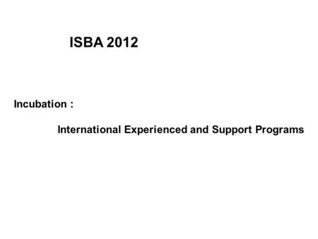 Incubation : International Experienced and Support Programs ISBA 2012.
