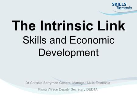 The Intrinsic Link Skills and Economic Development Dr Chrissie Berryman General Manager Skills Tasmania Fiona Wilson Deputy Secretary DEDTA.