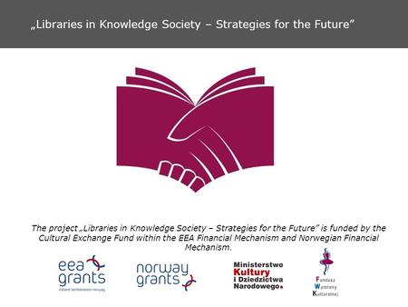 Libraries in Knowledge Society – Strategies for the Future The project Libraries in Knowledge Society – Strategies for the Future is funded by the Cultural.