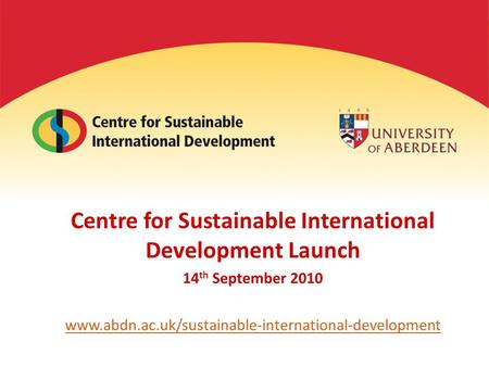 Centre for Sustainable International Development Launch 14 th September 2010 www.abdn.ac.uk/sustainable-international-development.