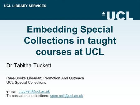 UCL LIBRARY SERVICES Embedding Special Collections in taught courses at UCL Dr Tabitha Tuckett Rare-Books Librarian; Promotion And Outreach UCL Special.