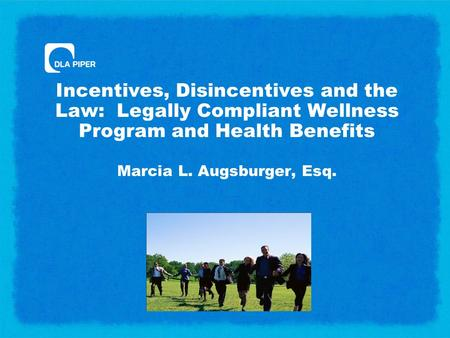 Incentives, Disincentives and the Law: Legally Compliant Wellness Program and Health Benefits Marcia L. Augsburger, Esq.
