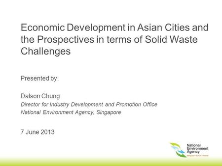 Economic Development in Asian Cities and the Prospectives in terms of Solid Waste Challenges 7 June 2013 Presented by: Dalson Chung Director for Industry.