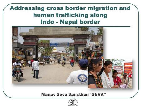 Addressing cross border migration and human trafficking along Indo - Nepal border Manav Seva Sansthan SEVA.