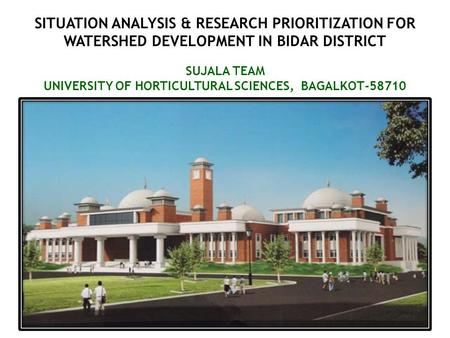 SITUATION ANALYSIS & RESEARCH PRIORITIZATION FOR WATERSHED DEVELOPMENT IN BIDAR DISTRICT SUJALA TEAM UNIVERSITY OF HORTICULTURAL SCIENCES, BAGALKOT-58710.