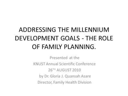 ADDRESSING THE MILLENNIUM DEVELOPMENT GOALS - THE ROLE OF FAMILY PLANNING. Presented at the KNUST Annual Scientific Conference 26 TH AUGUST 2010 by Dr.