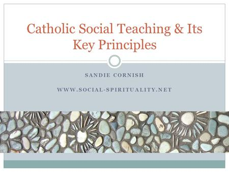 SANDIE CORNISH WWW.SOCIAL-SPIRITUALITY.NET Catholic Social Teaching & Its Key Principles.