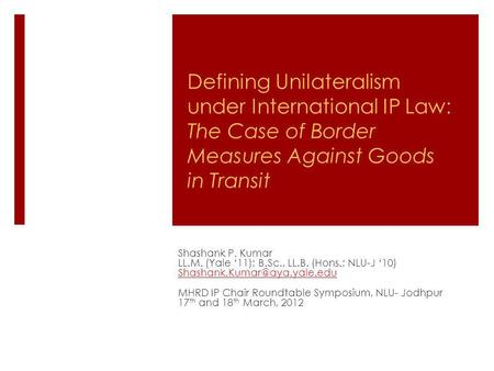 Defining Unilateralism under International IP Law: The Case of Border Measures Against Goods in Transit Shashank P. Kumar LL.M. (Yale 11); B.Sc., LL.B.