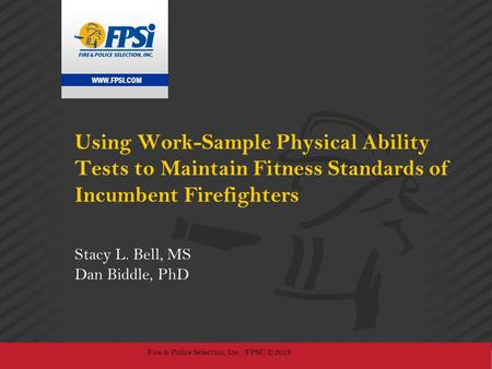 WWW.FPSI.COM Fire & Police Selection, Inc. (FPSI) © 2013 Using Work-Sample Physical Ability Tests to Maintain Fitness Standards of Incumbent Firefighters.