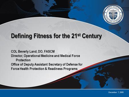 December 7, 2009 Defining Fitness for the 21 st Century COL Beverly Land, DO, FASCM Director, Operational Medicine and Medical Force Protection Office.