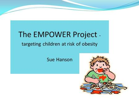 The EMPOWER Project - targeting children at risk of obesity Sue Hanson.