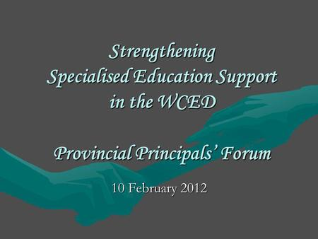 Strengthening Specialised Education Support in the WCED Provincial Principals' Forum 10 February 2012.