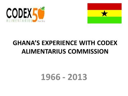 GHANAS EXPERIENCE WITH CODEX ALIMENTARIUS COMMISSION 1966 - 2013.