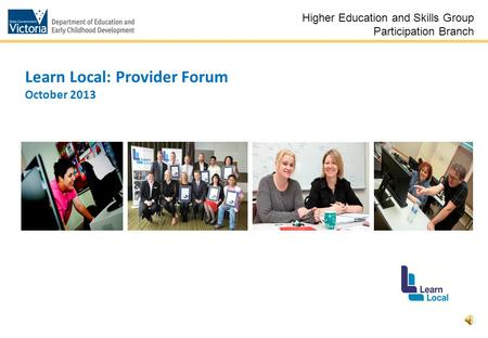 1 Learn Local: Provider Forum October 2013 Higher Education and Skills Group Participation Branch.