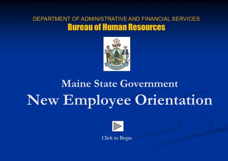 Maine State Government New Employee Orientation Click to Begin DEPARTMENT OF ADMINISTRATIVE AND FINANCIAL SERVICES Bureau of Human Resources.