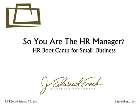 So You Are The HR Manager? HR Boot Camp for Small Business ©J. Edward Enoch, P.C. 2011September 21, 2011.