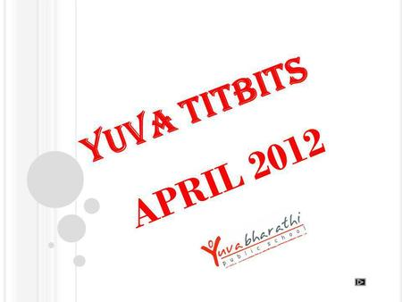 YUVA TITBITS APRIL 2012. The Dawn of April 2 nd Our Yuvas were all set for school again – a start of another academic year.