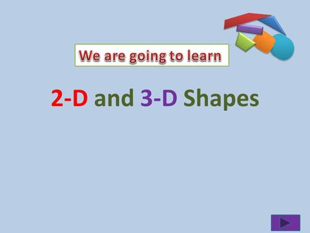 2-D and 3-D Shapes Lets see what do you know? What am I? I have 2 pairs of equal sides 4 right angles Click here for the Answer.