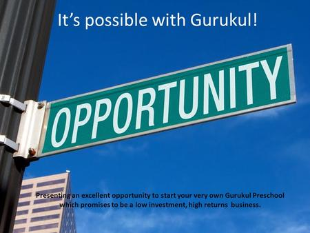 Its possible with Gurukul! Presenting an excellent opportunity to start your very own Gurukul Preschool which promises to be a low investment, high returns.