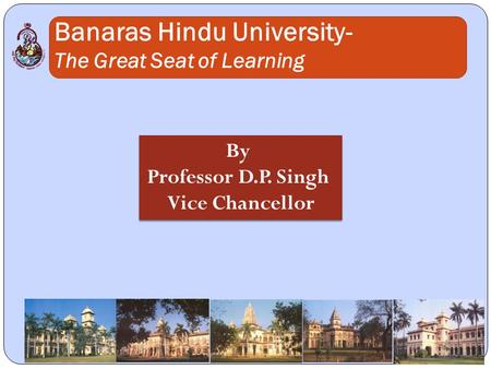 Banaras Hindu University- The Great Seat of Learning By Professor D.P. Singh Vice Chancellor By Professor D.P. Singh Vice Chancellor.