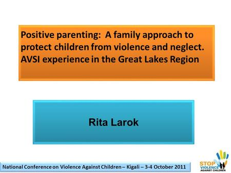 Positive parenting: A family approach to protect children from violence and neglect. AVSI experience in the Great Lakes Region Rita Larok National Conference.
