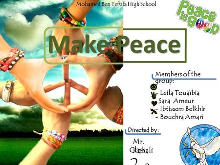 Members of the group: - Leila Touaïbia Sara Ameur - Ibtissem Belkhir - Bouchra Amari Make Peace Mr. Rahali Class: 2 AS 2 Mohamed Ben Teftifa High School.