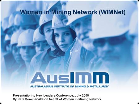 Women in Mining Network (WIMNet) Presentation to New Leaders Conference, July 2008 By Kate Sommerville on behalf of Women in Mining Network.