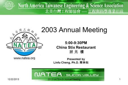 112/22/2013 2003 Annual Meeting Presented by Linfu Cheng, Ph.D. 5:00-9:30PM China Stix Restaurant 2013 NATEA-SV Annual Meeting.
