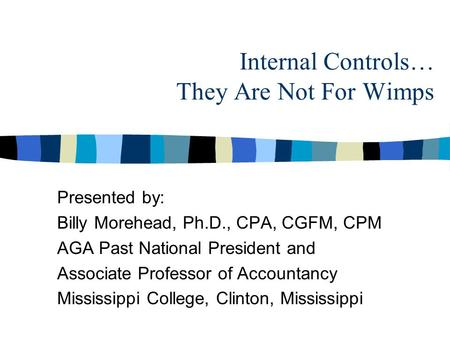 Internal Controls… They Are Not For Wimps Presented by: Billy Morehead, Ph.D., CPA, CGFM, CPM AGA Past National President and Associate Professor of Accountancy.