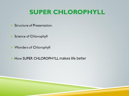 SUPER CHLOROPHYLL Structure of Presentation: Science of Chlorophyll