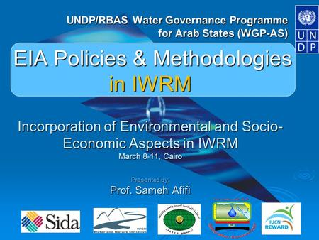 WGP-AS EIA Policies & Methodologies in IWRM Incorporation of Environmental and Socio- Economic Aspects in IWRM March 8-11, Cairo Presented by: Prof. Sameh.