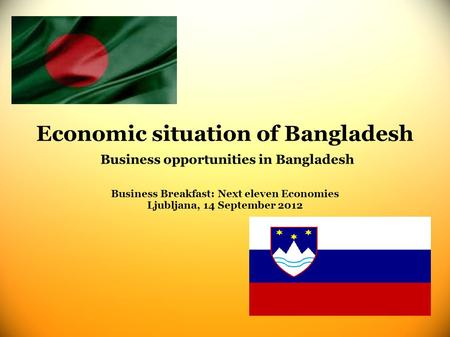 Economic situation of Bangladesh Business opportunities in Bangladesh Business Breakfast: Next eleven Economies Ljubljana, 14 September 2012.