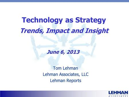 Technology as Strategy Trends, Impact and Insight Tom Lehman Lehman Associates, LLC Lehman Reports June 6, 2013.